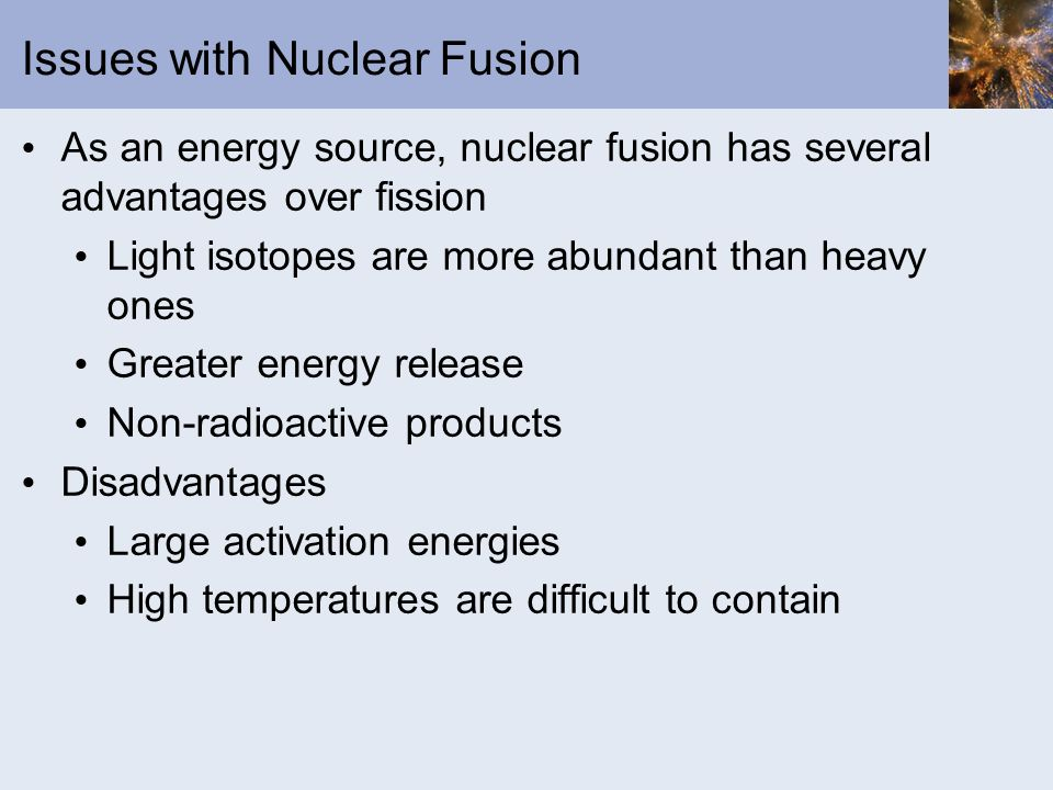Issues with Nuclear Fusion As an energy source, nuclear fusion has several advantages over fission Light isotopes are more abundant than heavy ones Gr