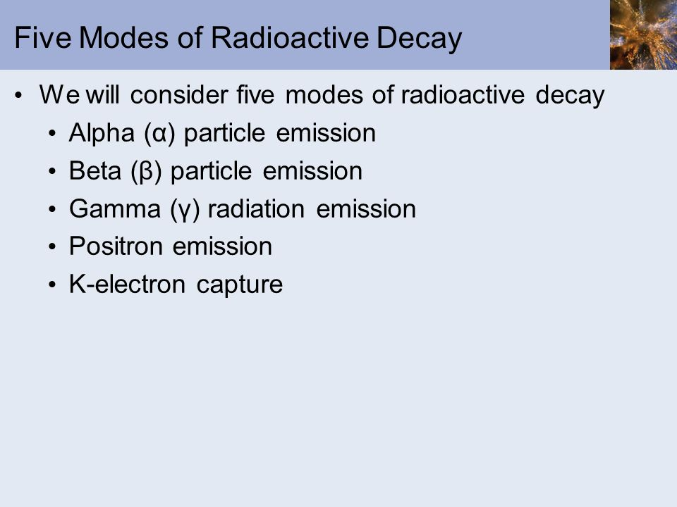 Five Modes of Radioactive Decay We will consider five modes of radioactive decay Alpha (α) particle emission Beta (β) particle emission Gamma (γ) radi