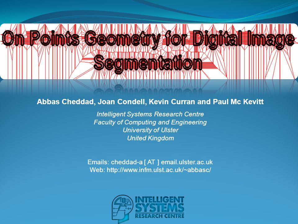 Abbas Cheddad, Joan Condell, Kevin Curran and Paul Mc Kevitt Intelligent Systems Research Centre Faculty of Computing and Engineering University of Ulster United Kingdom Emails: cheddad-a [ AT ] email.ulster.ac.uk Web: http://www.infm.ulst.ac.uk/~abbasc/