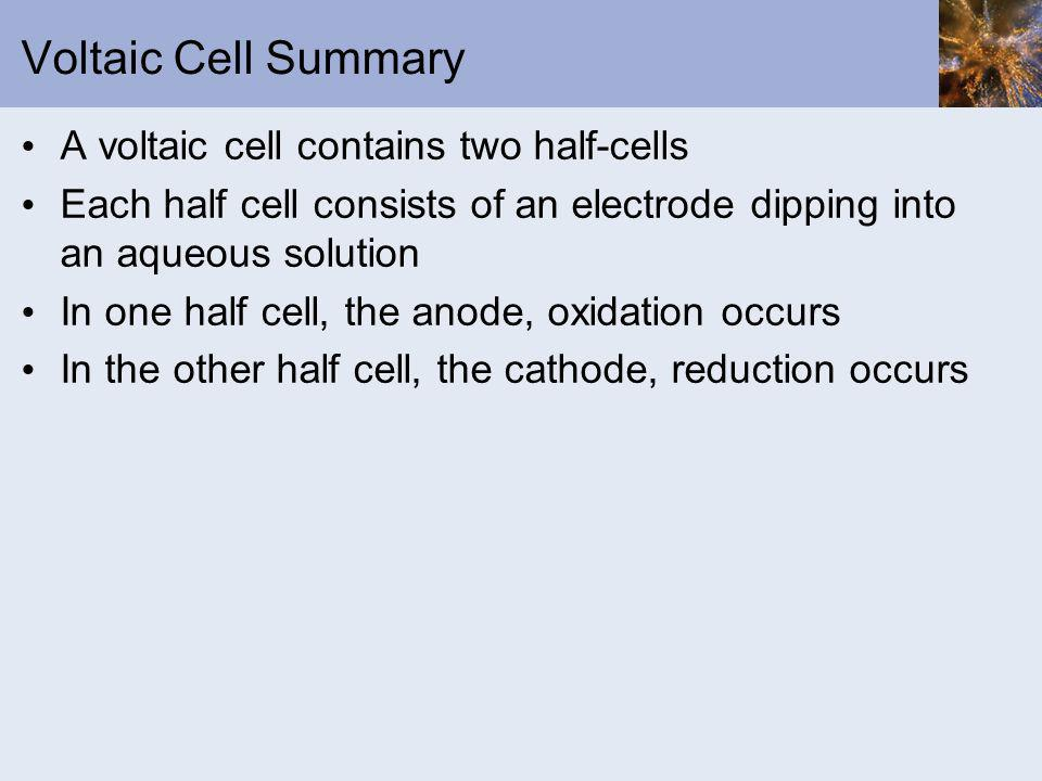 Voltaic Cell Summary A voltaic cell contains two half-cells Each half cell consists of an electrode dipping into an aqueous solution In one half cell,