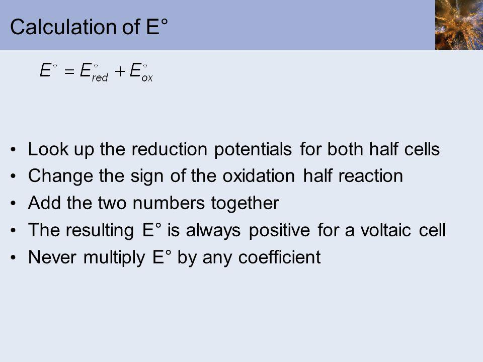 Calculation of E° Look up the reduction potentials for both half cells Change the sign of the oxidation half reaction Add the two numbers together The