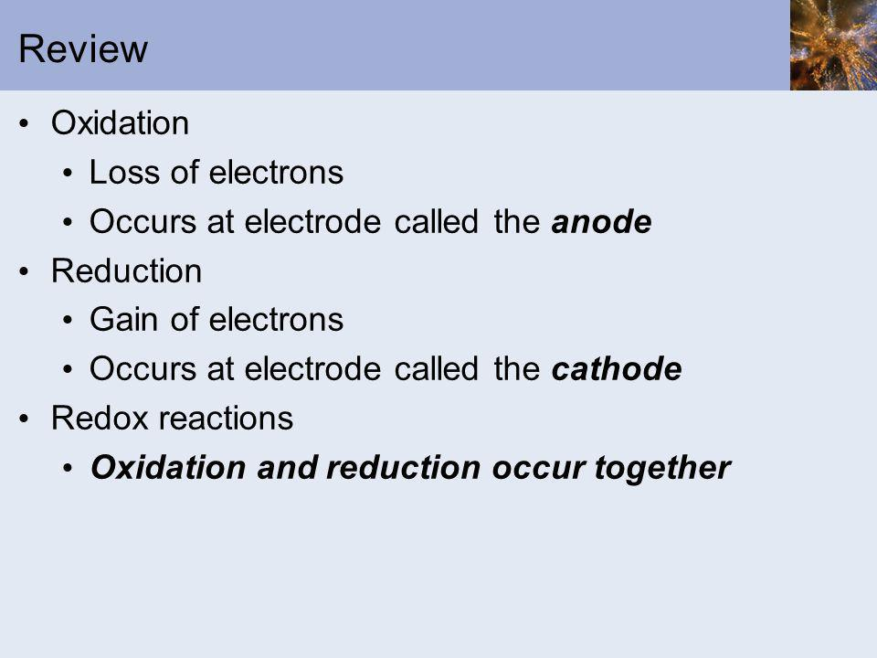 Review Oxidation Loss of electrons Occurs at electrode called the anode Reduction Gain of electrons Occurs at electrode called the cathode Redox react
