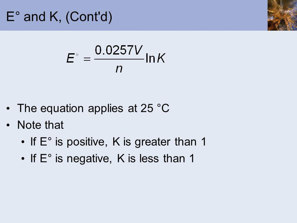 E° and K, (Cont'd) The equation applies at 25 °C Note that If E° is positive, K is greater than 1 If E° is negative, K is less than 1