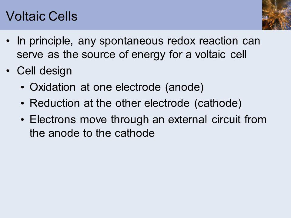 Voltaic Cells In principle, any spontaneous redox reaction can serve as the source of energy for a voltaic cell Cell design Oxidation at one electrode