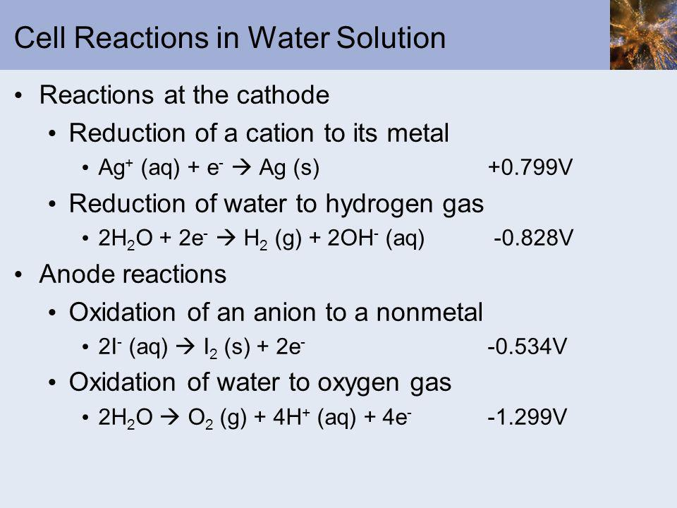 Cell Reactions in Water Solution Reactions at the cathode Reduction of a cation to its metal Ag + (aq) + e - Ag (s) +0.799V Reduction of water to hydr