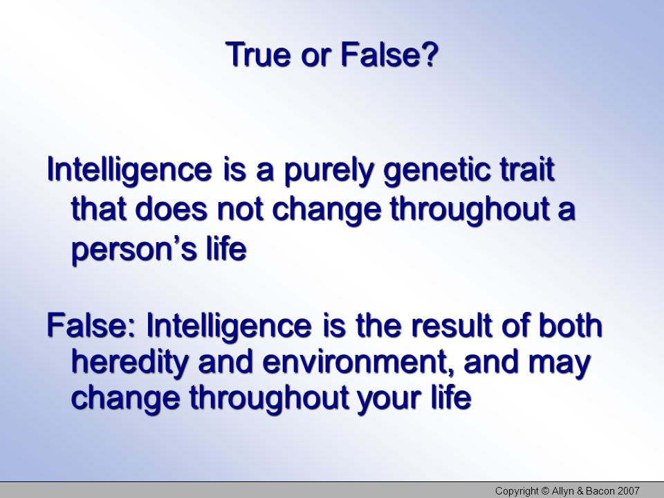 Copyright © Allyn & Bacon 2007 Intelligence is a purely genetic trait that does not change throughout a persons life True or False? False: Intelligenc