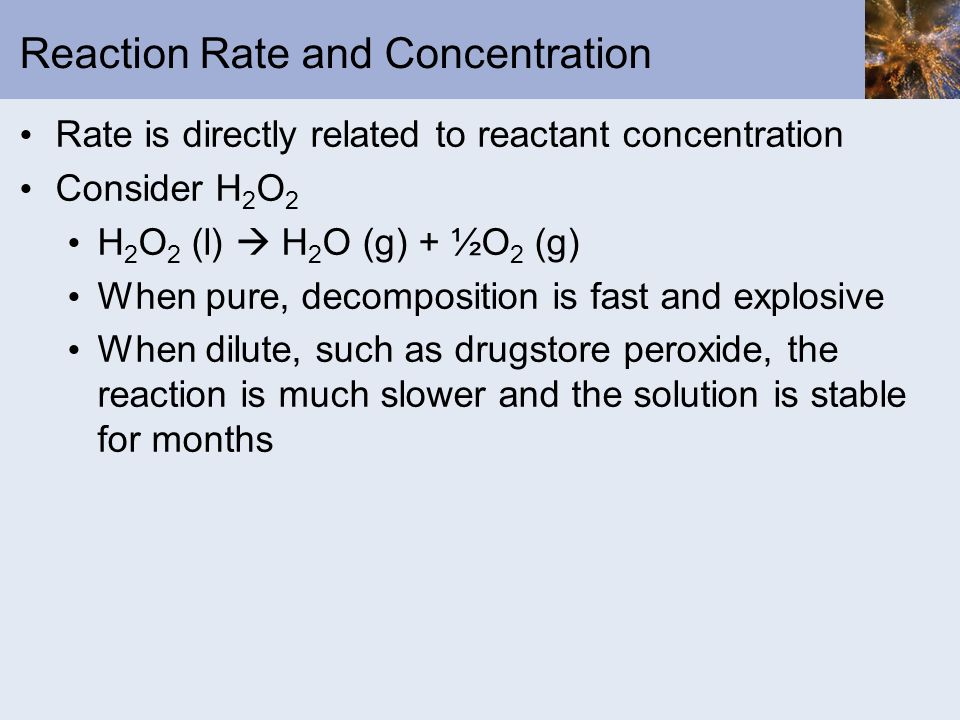 Reaction Rate and Concentration Rate is directly related to reactant concentration Consider H 2 O 2 H 2 O 2 (l) H 2 O (g) + ½O 2 (g) When pure, decomp