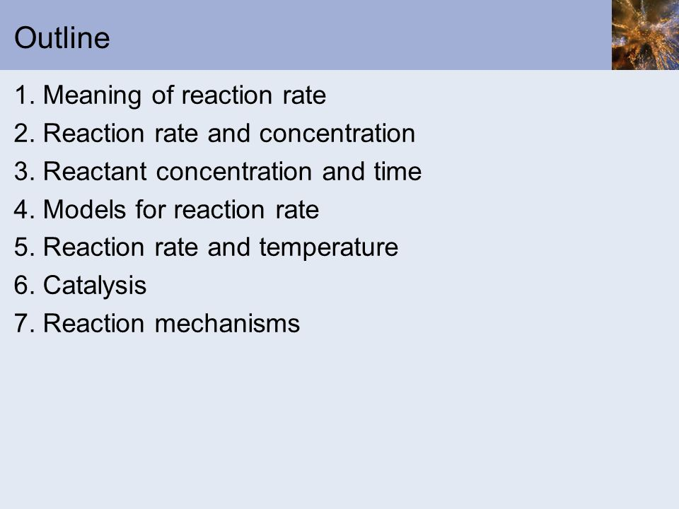 Outline 1. Meaning of reaction rate 2. Reaction rate and concentration 3. Reactant concentration and time 4. Models for reaction rate 5. Reaction rate