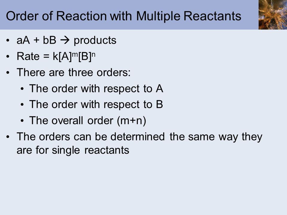 Order of Reaction with Multiple Reactants aA + bB products Rate = k[A] m [B] n There are three orders: The order with respect to A The order with resp