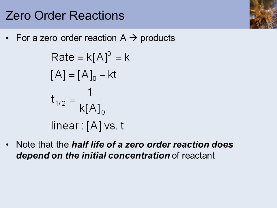 Zero Order Reactions For a zero order reaction A products Note that the half life of a zero order reaction does depend on the initial concentration of