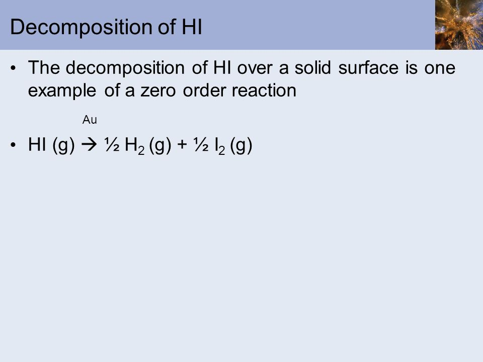 Decomposition of HI The decomposition of HI over a solid surface is one example of a zero order reaction Au HI (g) ½ H 2 (g) + ½ I 2 (g)