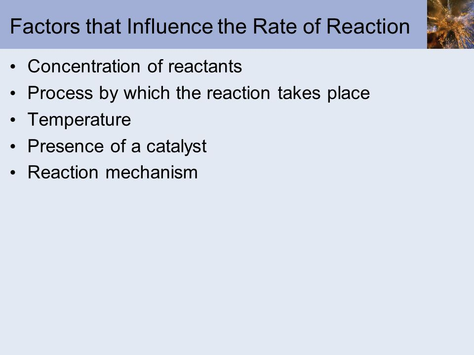 Factors that Influence the Rate of Reaction Concentration of reactants Process by which the reaction takes place Temperature Presence of a catalyst Re