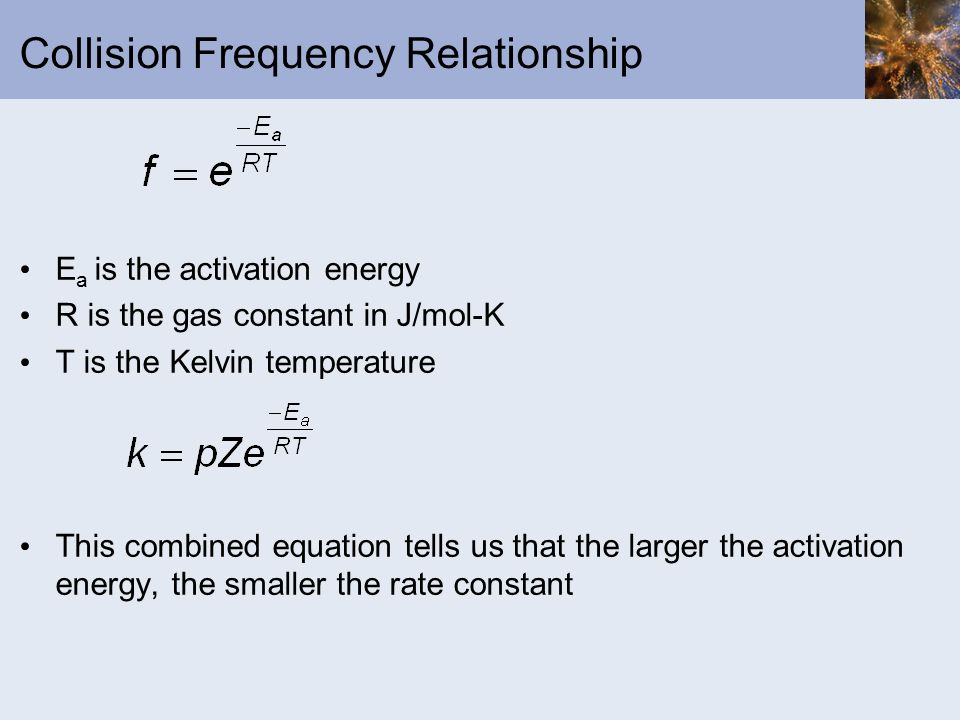 Collision Frequency Relationship E a is the activation energy R is the gas constant in J/mol-K T is the Kelvin temperature This combined equation tell