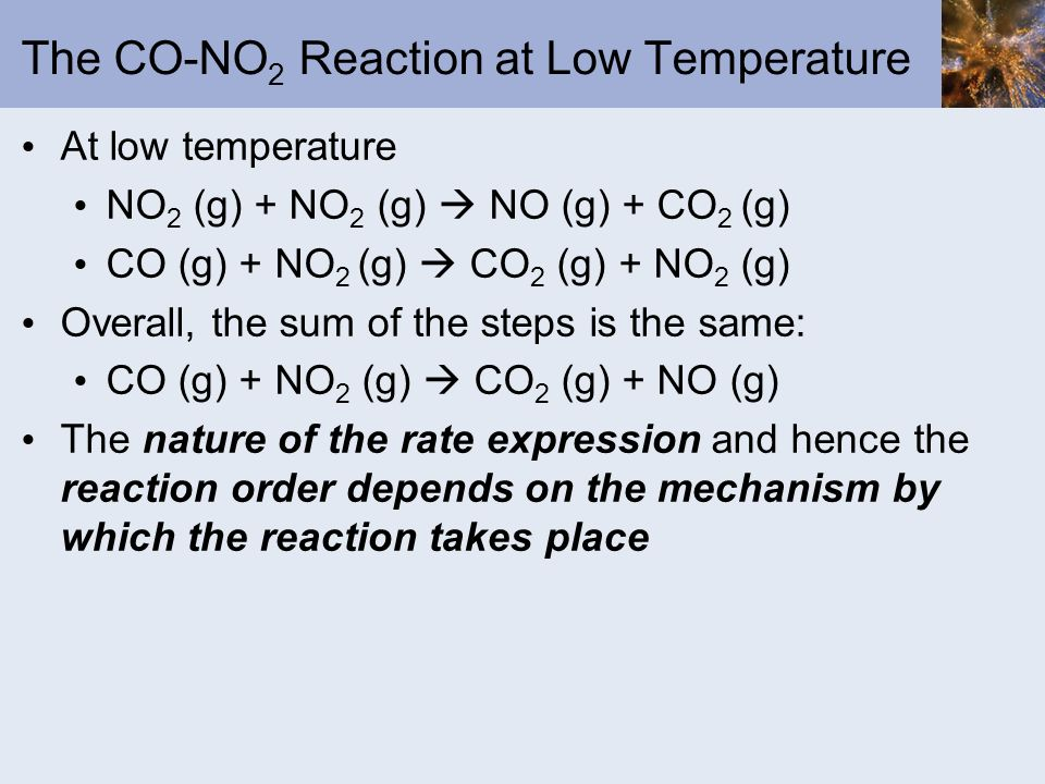 The CO-NO 2 Reaction at Low Temperature At low temperature NO 2 (g) + NO 2 (g) NO (g) + CO 2 (g) CO (g) + NO 2 (g) CO 2 (g) + NO 2 (g) Overall, the su