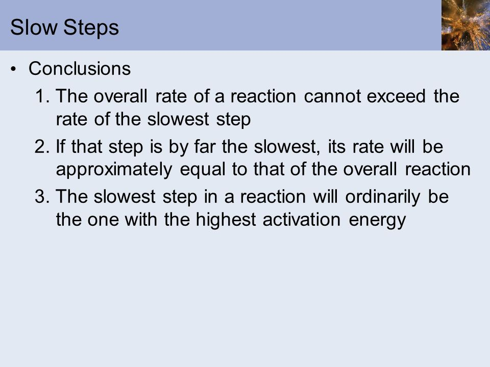 Slow Steps Conclusions 1. The overall rate of a reaction cannot exceed the rate of the slowest step 2. If that step is by far the slowest, its rate wi