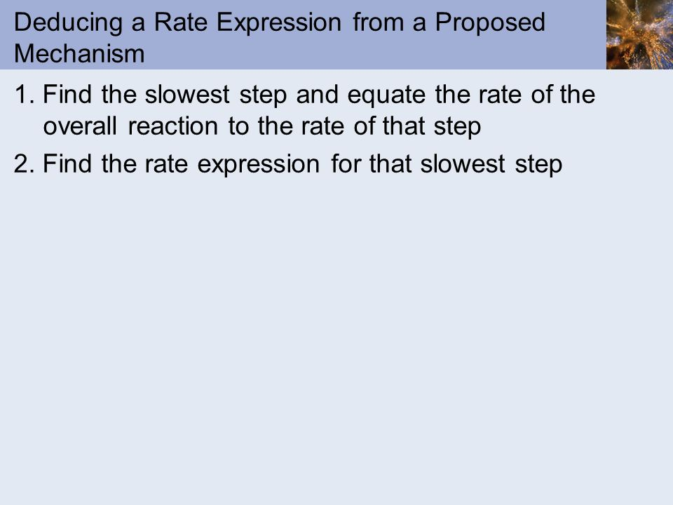 Deducing a Rate Expression from a Proposed Mechanism 1. Find the slowest step and equate the rate of the overall reaction to the rate of that step 2.