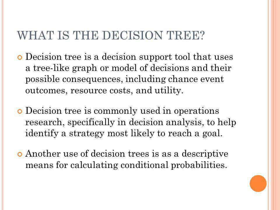 WHAT IS THE DECISION TREE? Decision tree is a decision support tool that uses a tree-like graph or model of decisions and their possible consequences,