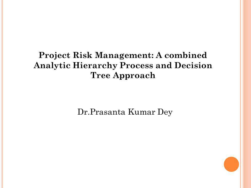 Project Risk Management: A combined Analytic Hierarchy Process and Decision Tree Approach Dr.Prasanta Kumar Dey