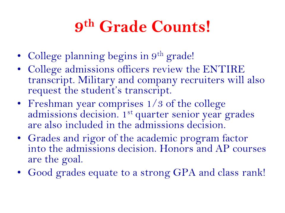 9 th Grade Counts! College planning begins in 9 th grade! College admissions officers review the ENTIRE transcript. Military and company recruiters wi