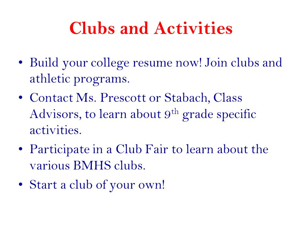 Clubs and Activities Build your college resume now! Join clubs and athletic programs. Contact Ms. Prescott or Stabach, Class Advisors, to learn about