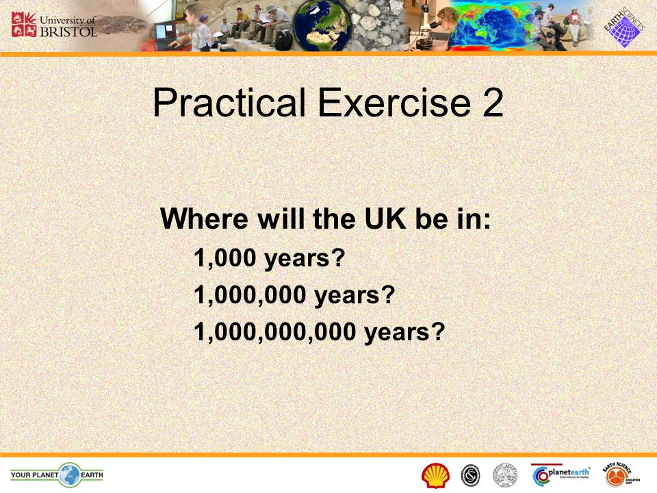 Practical Exercise 2 Where will the UK be in: 1,000 years? 1,000,000 years? 1,000,000,000 years?