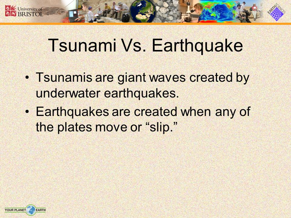 Tsunami Vs. Earthquake Tsunamis are giant waves created by underwater earthquakes. Earthquakes are created when any of the plates move or slip.