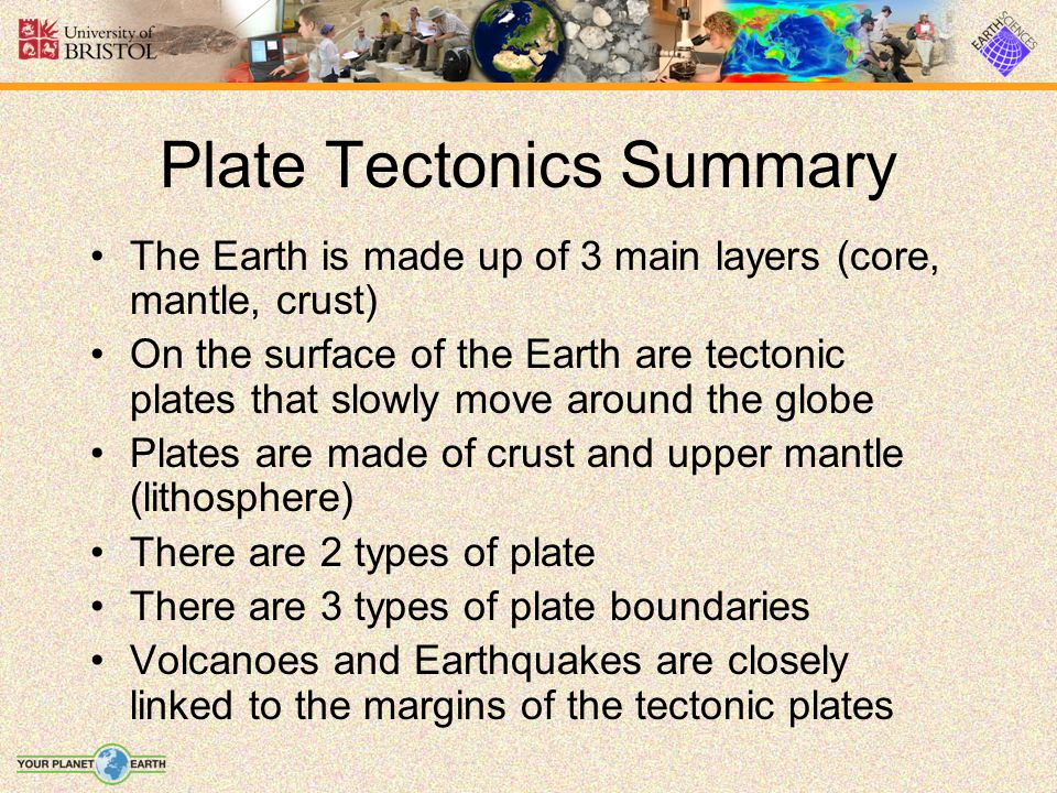 Plate Tectonics Summary The Earth is made up of 3 main layers (core, mantle, crust) On the surface of the Earth are tectonic plates that slowly move a