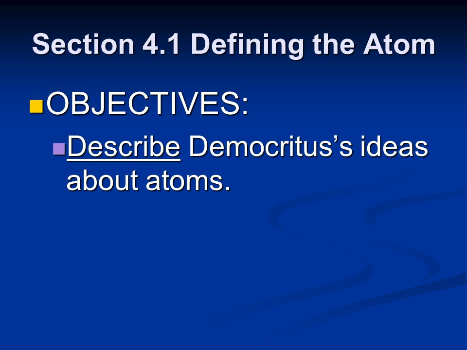Section 4.1 Defining the Atom OBJECTIVES: OBJECTIVES: Describe Democrituss ideas about atoms. Describe Democrituss ideas about atoms.