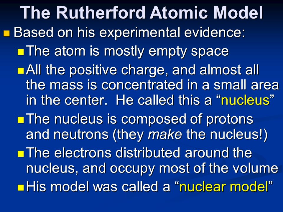 The Rutherford Atomic Model Based on his experimental evidence: Based on his experimental evidence: The atom is mostly empty space The atom is mostly