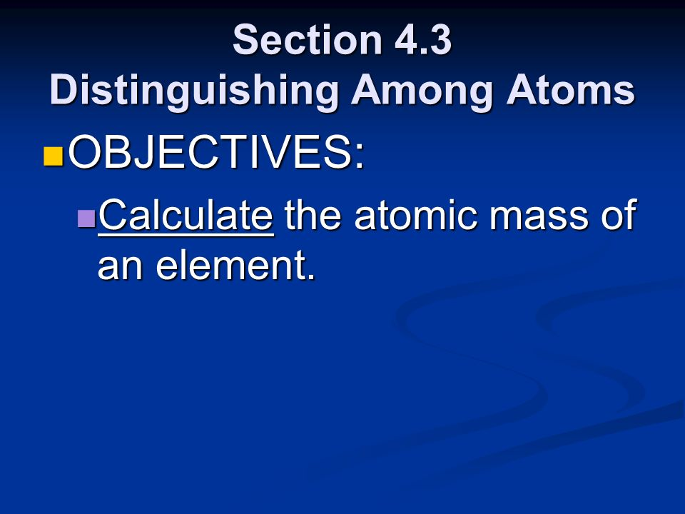 Section 4.3 Distinguishing Among Atoms OBJECTIVES: OBJECTIVES: Calculate the atomic mass of an element. Calculate the atomic mass of an element.