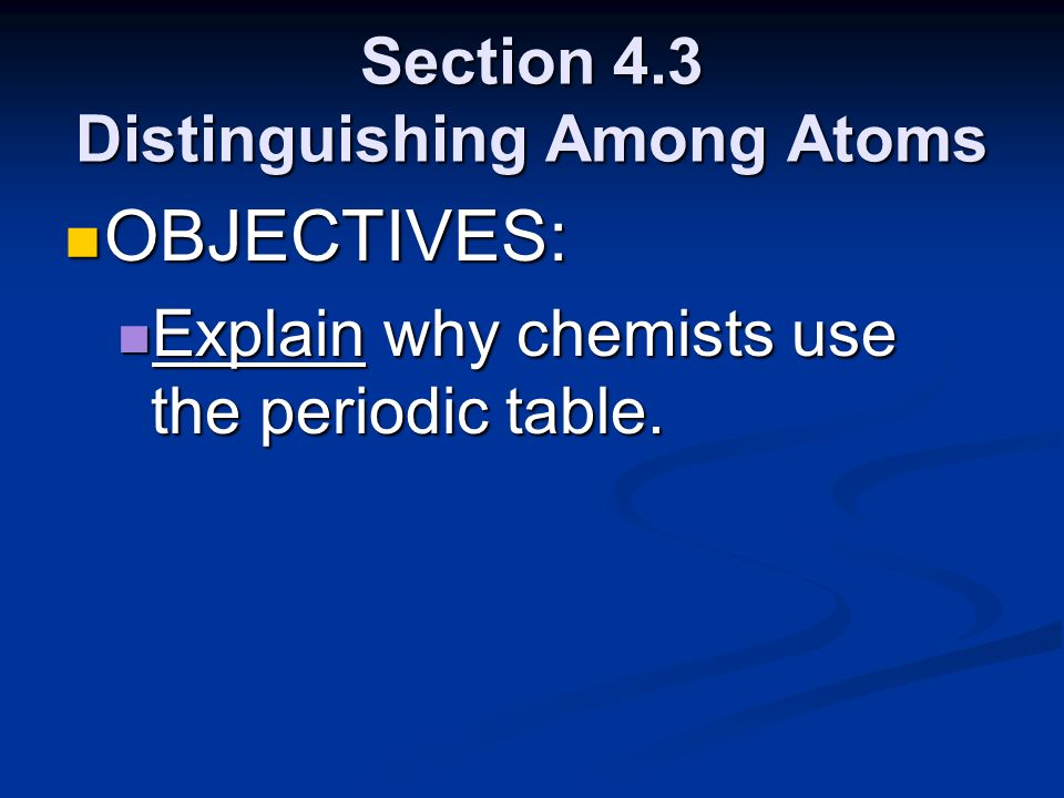 Section 4.3 Distinguishing Among Atoms OBJECTIVES: OBJECTIVES: Explain why chemists use the periodic table. Explain why chemists use the periodic tabl