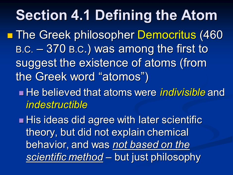 Section 4.1 Defining the Atom The Greek philosopher Democritus (460 B.C. – 370 B.C.) was among the first to suggest the existence of atoms (from the G