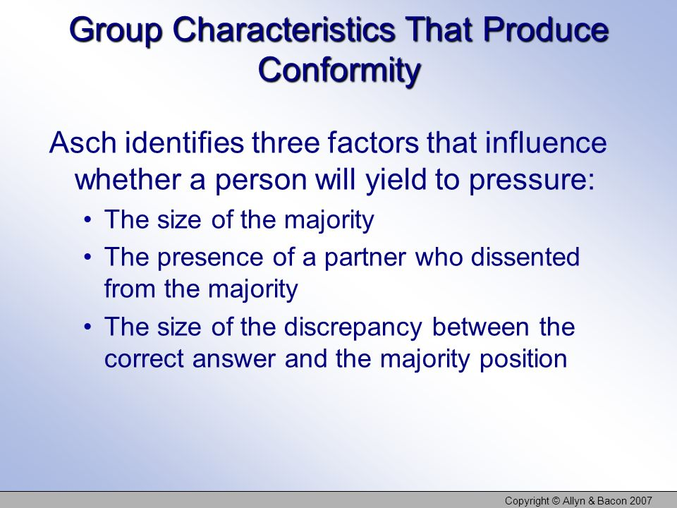 Copyright © Allyn & Bacon 2007 Group Characteristics That Produce Conformity Asch identifies three factors that influence whether a person will yield