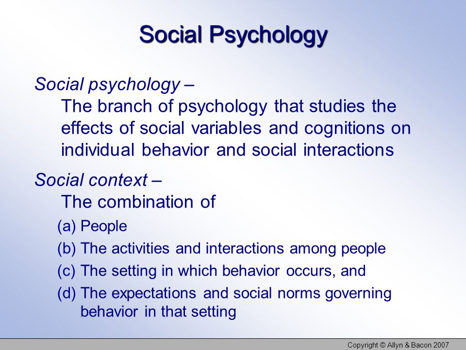 Copyright © Allyn & Bacon 2007 Social Psychology Social psychology – The branch of psychology that studies the effects of social variables and cogniti