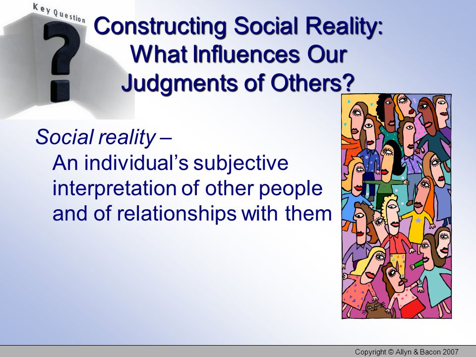 Copyright © Allyn & Bacon 2007 Constructing Social Reality: What Influences Our Judgments of Others? Social reality – An individuals subjective interp