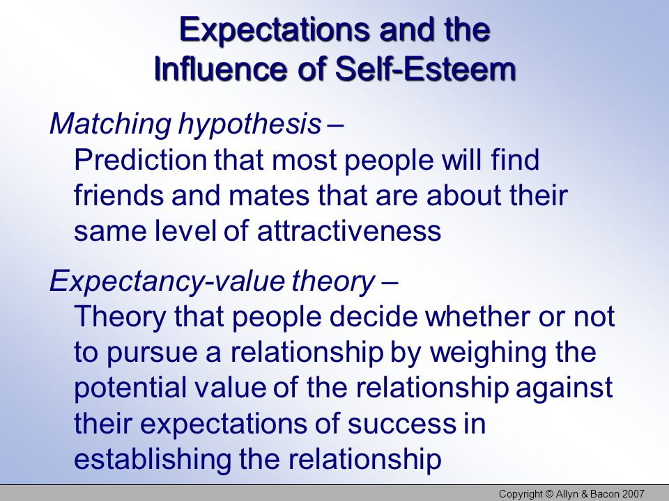 Copyright © Allyn & Bacon 2007 Expectations and the Influence of Self-Esteem Matching hypothesis – Prediction that most people will find friends and m