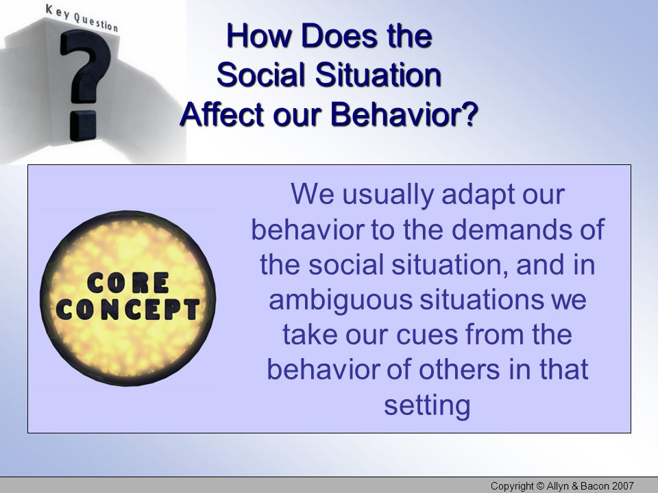 Copyright © Allyn & Bacon 2007 How Does the Social Situation Affect our Behavior? We usually adapt our behavior to the demands of the social situation