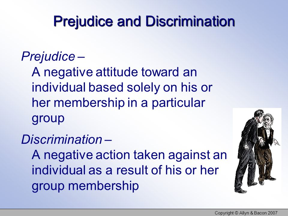 Copyright © Allyn & Bacon 2007 Prejudice and Discrimination Prejudice – A negative attitude toward an individual based solely on his or her membership