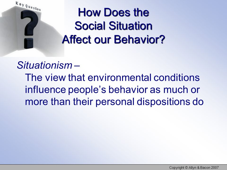 Copyright © Allyn & Bacon 2007 How Does the Social Situation Affect our Behavior? Situationism – The view that environmental conditions influence peop