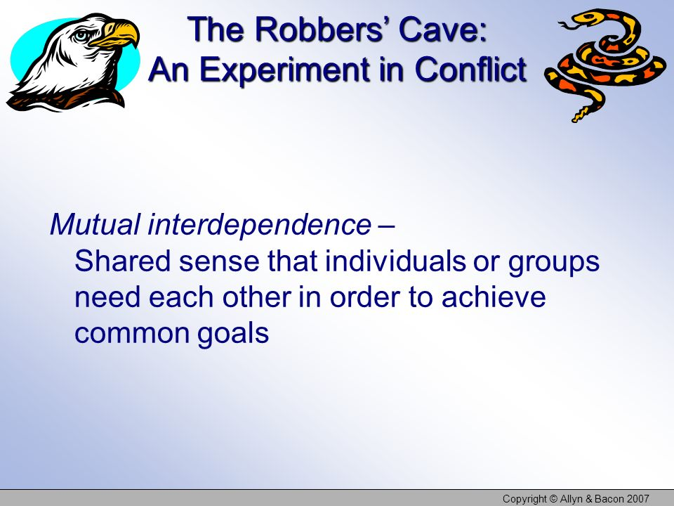Copyright © Allyn & Bacon 2007 The Robbers Cave: An Experiment in Conflict Mutual interdependence – Shared sense that individuals or groups need each