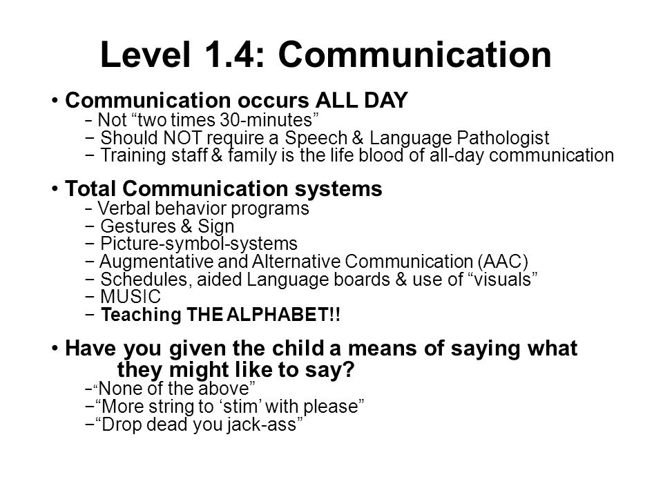 Level 1.4: Communication Communication occurs ALL DAY Not two times 30-minutes Should NOT require a Speech & Language Pathologist Training staff & family is the life blood of all-day communication Total Communication systems Verbal behavior programs Gestures & Sign Picture-symbol-systems Augmentative and Alternative Communication (AAC) Schedules, aided Language boards & use of visuals MUSIC Teaching THE ALPHABET!.