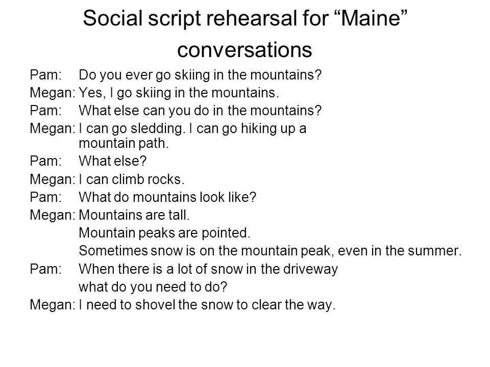 Social script rehearsal for Maine conversations Pam:Do you ever go skiing in the mountains.