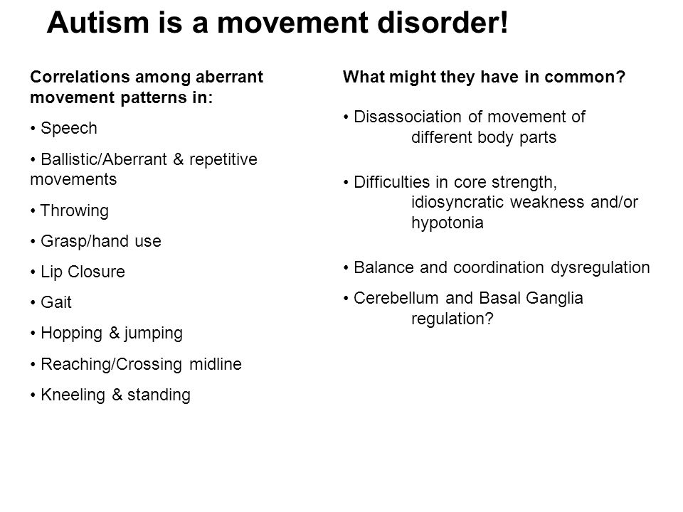 Correlations among aberrant movement patterns in: Speech Ballistic/Aberrant & repetitive movements Throwing Grasp/hand use Lip Closure Gait Hopping & jumping Reaching/Crossing midline Kneeling & standing Disassociation of movement of different body parts Difficulties in core strength, idiosyncratic weakness and/or hypotonia Balance and coordination dysregulation Cerebellum and Basal Ganglia regulation.