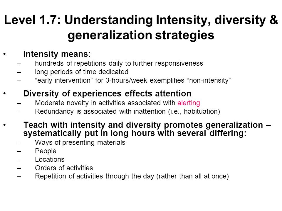 Level 1.7: Understanding Intensity, diversity & generalization strategies Intensity means: –hundreds of repetitions daily to further responsiveness –long periods of time dedicated –early intervention for 3-hours/week exemplifies non-intensity Diversity of experiences effects attention –Moderate novelty in activities associated with alerting –Redundancy is associated with inattention (i.e., habituation) Teach with intensity and diversity promotes generalization – systematically put in long hours with several differing: –Ways of presenting materials –People –Locations –Orders of activities –Repetition of activities through the day (rather than all at once)