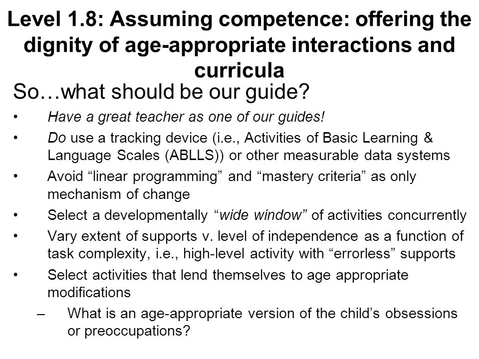 Level 1.8: Assuming competence: offering the dignity of age-appropriate interactions and curricula So…what should be our guide.