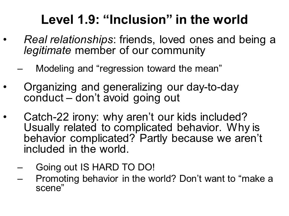 Level 1.9: Inclusion in the world Real relationships: friends, loved ones and being a legitimate member of our community –Modeling and regression toward the mean Organizing and generalizing our day-to-day conduct – dont avoid going out Catch-22 irony: why arent our kids included.