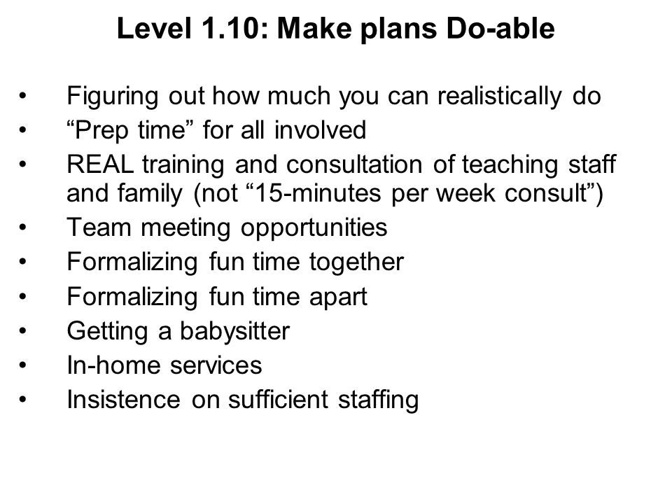 Level 1.10: Make plans Do-able Figuring out how much you can realistically do Prep time for all involved REAL training and consultation of teaching staff and family (not 15-minutes per week consult) Team meeting opportunities Formalizing fun time together Formalizing fun time apart Getting a babysitter In-home services Insistence on sufficient staffing