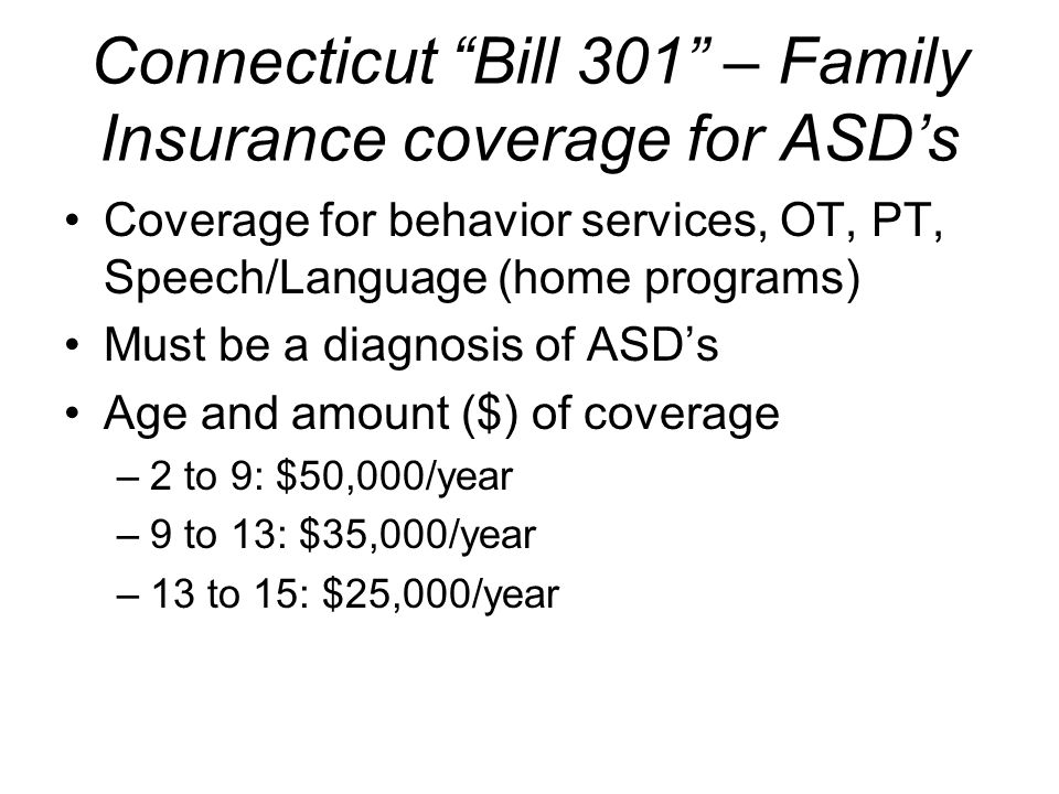 Connecticut Bill 301 – Family Insurance coverage for ASDs Coverage for behavior services, OT, PT, Speech/Language (home programs) Must be a diagnosis of ASDs Age and amount ($) of coverage –2 to 9: $50,000/year –9 to 13: $35,000/year –13 to 15: $25,000/year