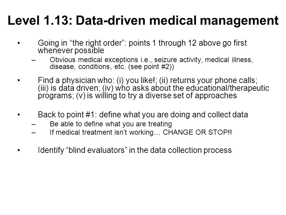Level 1.13: Data-driven medical management Going in the right order: points 1 through 12 above go first whenever possible –Obvious medical exceptions i.e., seizure activity, medical illness, disease, conditions, etc.
