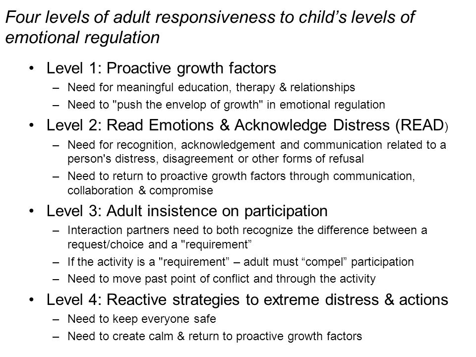 Four levels of adult responsiveness to childs levels of emotional regulation Level 1: Proactive growth factors –Need for meaningful education, therapy & relationships –Need to push the envelop of growth in emotional regulation Level 2: Read Emotions & Acknowledge Distress (READ ) –Need for recognition, acknowledgement and communication related to a person s distress, disagreement or other forms of refusal –Need to return to proactive growth factors through communication, collaboration & compromise Level 3: Adult insistence on participation –Interaction partners need to both recognize the difference between a request/choice and a requirement –If the activity is a requirement – adult must compel participation –Need to move past point of conflict and through the activity Level 4: Reactive strategies to extreme distress & actions –Need to keep everyone safe –Need to create calm & return to proactive growth factors